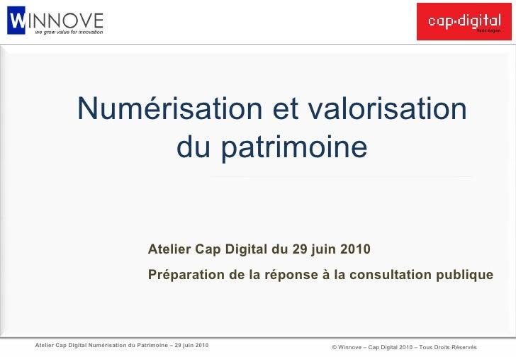 Numérisation et valorisation du patrimoine Atelier Cap Digital du 29 juin 2010 Préparation de la réponse à la consultation...