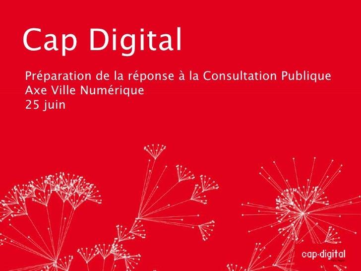 Cap Digital<br />Préparation de la réponse à la Consultation Publique<br />Axe Ville Numérique<br />25 juin<br />