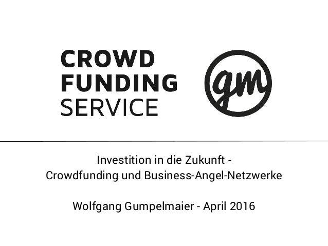Investition in die Zukunft - Crowdfunding und Business-Angel-Netzwerke Wolfgang Gumpelmaier - April 2016