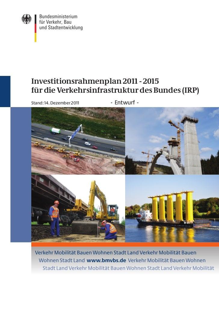 Investitionsrahmenplan 2011 - 2015für die Verkehrsinfrastruktur des Bundes (IRP)Stand: 14. Dezember 2011   - Entwurf -
