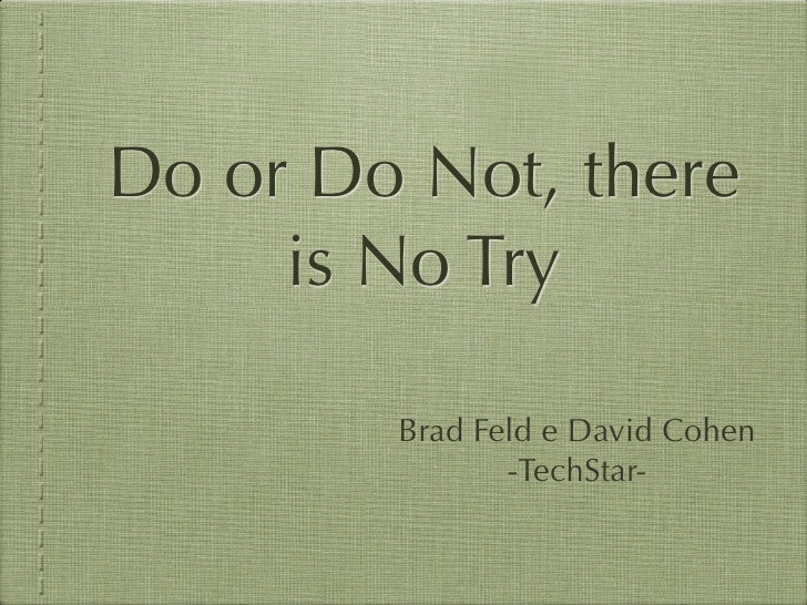 Do or Do Not, there     is No Try        Brad Feld e David Cohen               -TechStar-