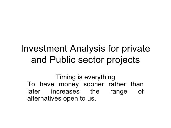 Investment Analysis for private and Public sector projects Timing is everything To have money sooner rather than later inc...