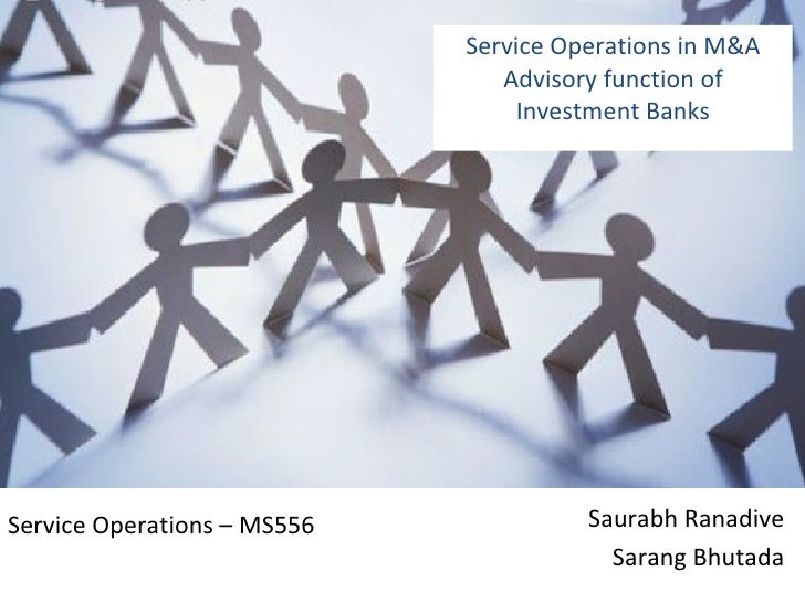 Service Operations in M&A Advisory function of Investment Banks Saurabh Ranadive Sarang Bhutada Service Operations – MS556