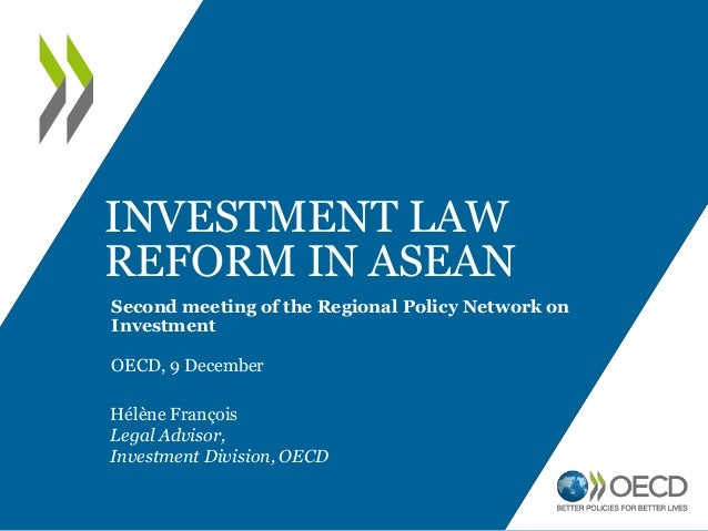 INVESTMENT LAW REFORM IN ASEAN Second meeting of the Regional Policy Network on Investment OECD, 9 December Hélène Françoi...