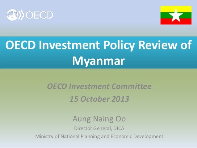 OECD Investment Policy Review of Myanmar OECD Investment Committee 15 October 2013 Aung Naing Oo Director General, DICA Mi...