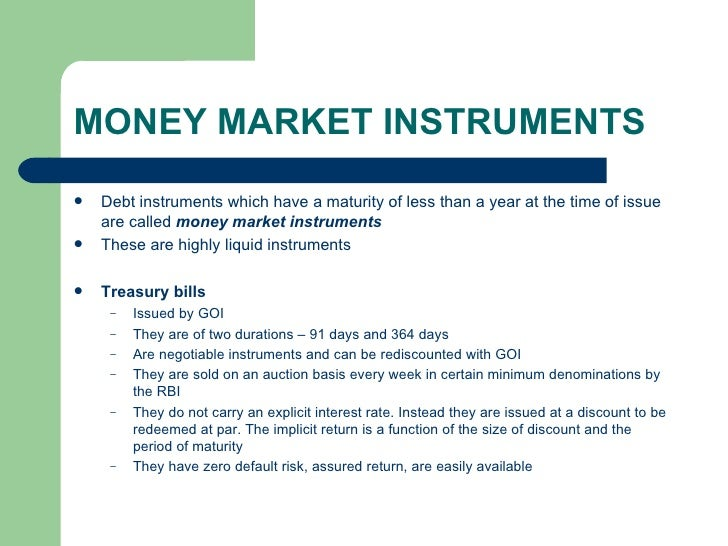 MONEY MARKET INSTRUMENTS <ul><li>Debt instruments which have a maturity of less than a year at the time of issue are calle...