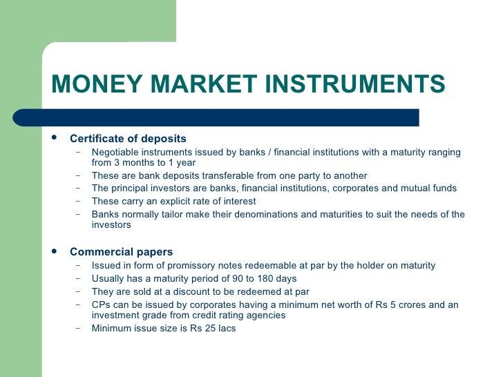 MONEY MARKET INSTRUMENTS <ul><li>Certificate of deposits </li></ul><ul><ul><li>Negotiable instruments issued by banks / fi...