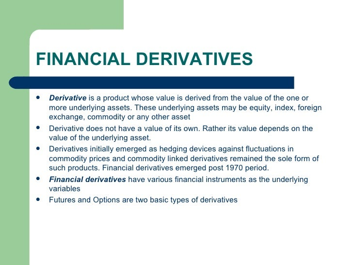 FINANCIAL DERIVATIVES <ul><li>Derivative  is a product whose value is derived from the value of the one or more underlying...