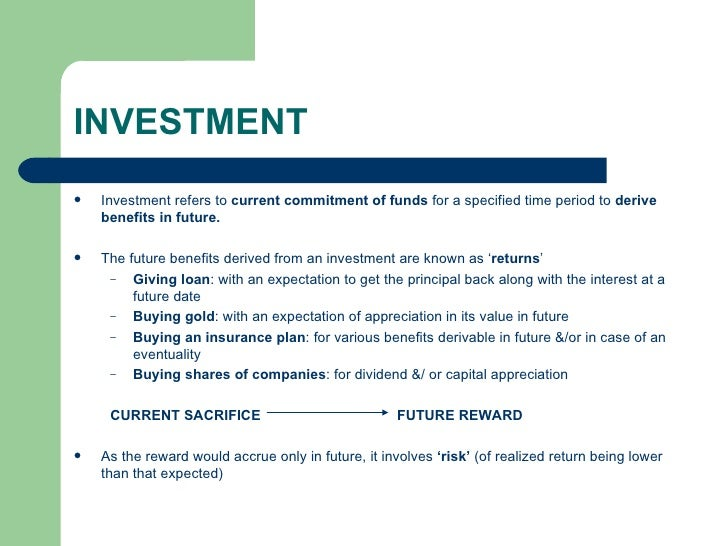INVESTMENT <ul><li>Investment refers to  current commitment of funds  for a specified time period to  derive benefits in f...