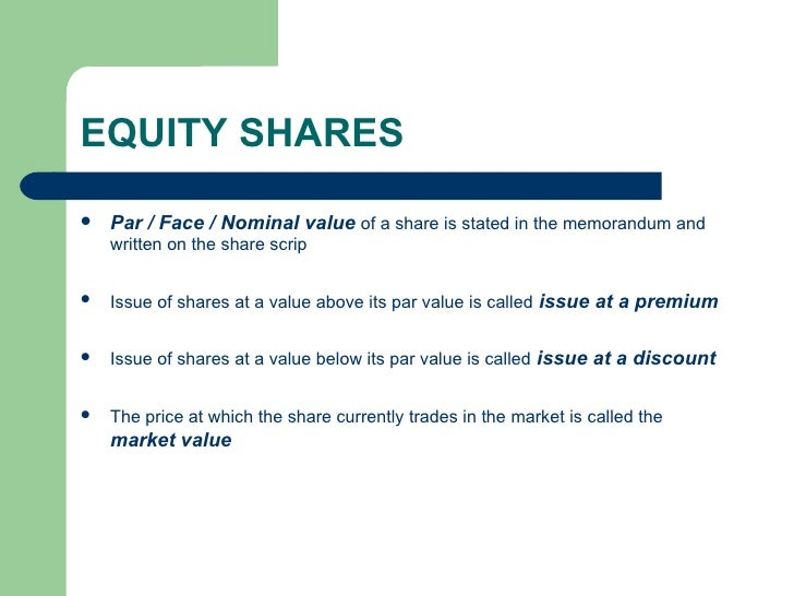 EQUITY SHARES <ul><li>Par / Face / Nominal value   of a share is stated in the memorandum and written on the share scrip <...