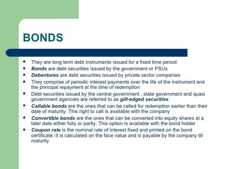 BONDS <ul><li>They are long term debt instruments issued for a fixed time period </li></ul><ul><li>Bonds  are debt securit...