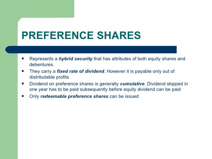 PREFERENCE SHARES <ul><li>Represents a  hybrid security  that has attributes of both equity shares and debentures.  </li><...