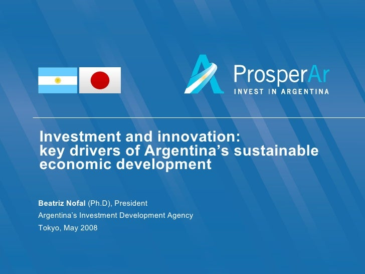 Investment and innovation: key drivers of Argentina's sustainable economic development Beatriz Nofal  (Ph.D), President Ar...