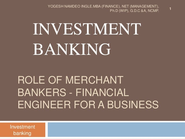 ROLE OF MERCHANT BANKERS - FINANCIAL ENGINEER FOR A BUSINESS INVESTMENT BANKING Investment banking 1 YOGESH NAMDEO INGLE.M...
