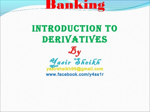 Banking IntroductIon to derIvatIves By Yasir Sheikh yasirsheikh99@gmail.com www.facebook.com/y4ss1r