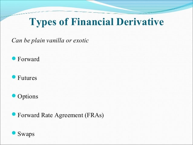 Types of Financial Derivative Can be plain vanilla or exotic Forward Futures Options Forward Rate Agreement (FRAs) Sw...