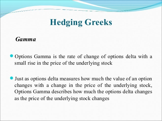 Hedging Greeks Gamma Options Gamma is the rate of change of options delta with a small rise in the price of the underlyin...