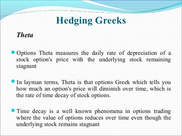 Hedging Greeks Theta Options Theta measures the daily rate of depreciation of a stock option's price with the underlying ...