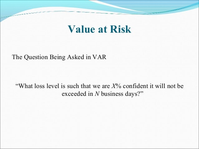 """Value at Risk The Question Being Asked in VAR """"What loss level is such that we are X% confident it will not be exceeded in..."""