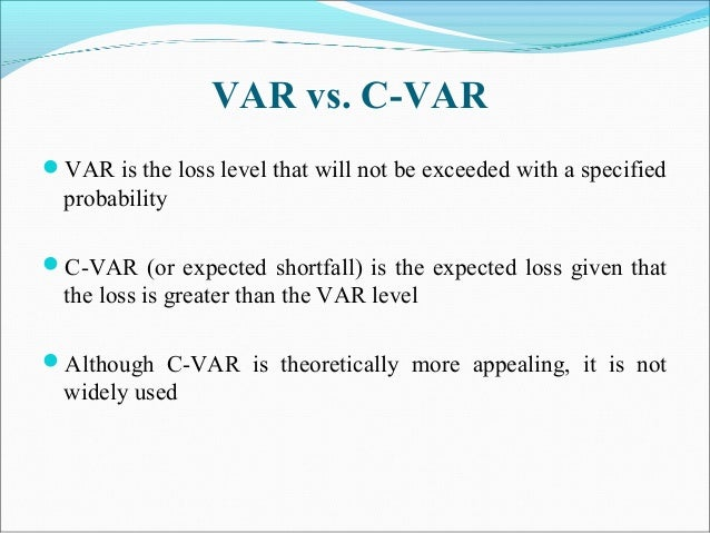 VAR vs. C-VAR VAR is the loss level that will not be exceeded with a specified probability C-VAR (or expected shortfall)...