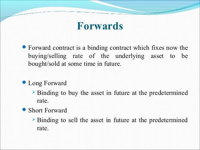Forwards Forward contract is a binding contract which fixes now the buying/selling rate of the underlying asset to be bou...
