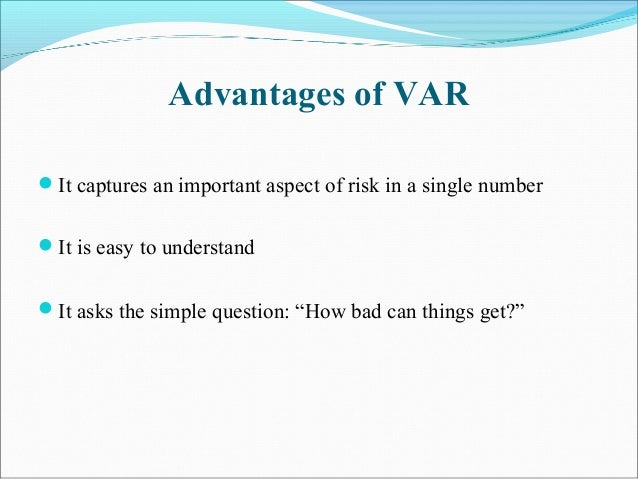 Advantages of VAR It captures an important aspect of risk in a single number It is easy to understand It asks the simpl...