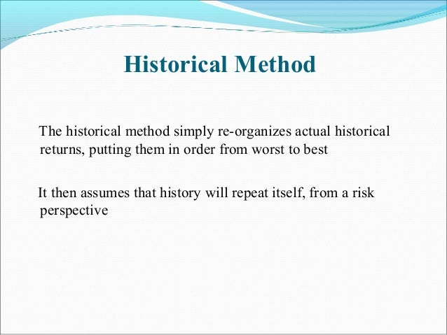 Historical Method The historical method simply re-organizes actual historical returns, putting them in order from worst to...