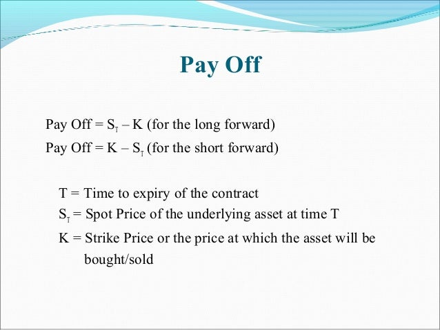 Pay Off Pay Off = ST – K (for the long forward) Pay Off = K – ST (for the short forward) T = Time to expiry of the contrac...