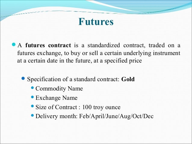 Futures A futures contract is a standardized contract, traded on a futures exchange, to buy or sell a certain underlying ...