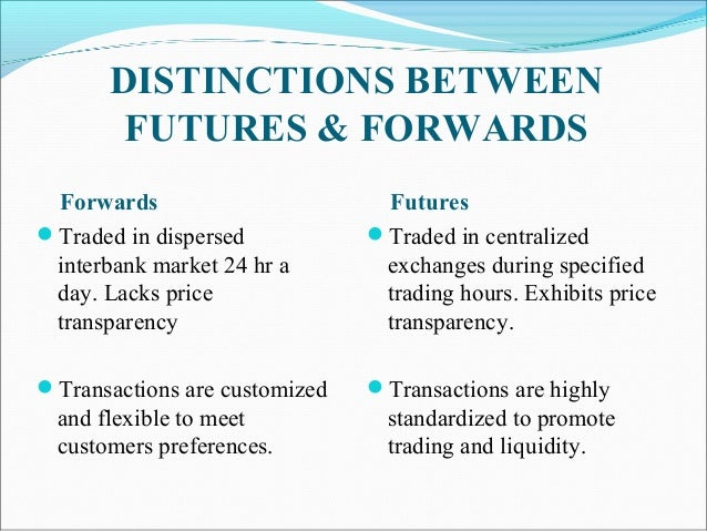 DISTINCTIONS BETWEEN FUTURES & FORWARDS Forwards Traded in dispersed interbank market 24 hr a day. Lacks price transparen...