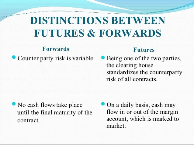 DISTINCTIONS BETWEEN FUTURES & FORWARDS Forwards Counter party risk is variable No cash flows take place until the final...