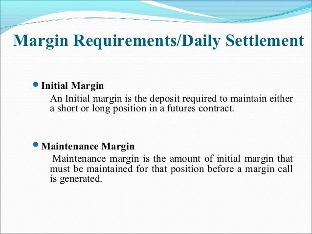 Margin Requirements/Daily Settlement Initial Margin An Initial margin is the deposit required to maintain either a short ...