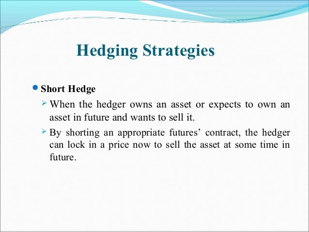 Hedging Strategies Short Hedge  When the hedger owns an asset or expects to own an asset in future and wants to sell it....