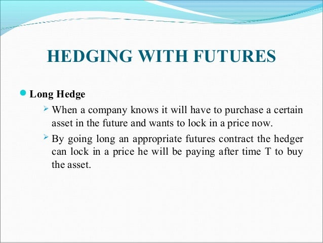 HEDGING WITH FUTURES Long Hedge  When a company knows it will have to purchase a certain asset in the future and wants t...