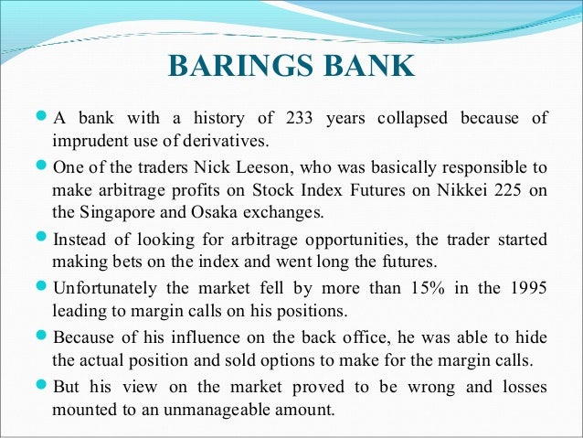 BARINGS BANK A bank with a history of 233 years collapsed because of imprudent use of derivatives. One of the traders Ni...
