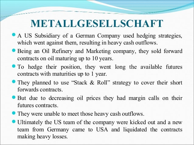 METALLGESELLSCHAFT A US Subsidiary of a German Company used hedging strategies, which went against them, resulting in hea...