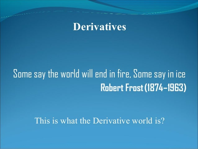 Derivatives Some say the world will end in fire, Some say in ice Robert Frost(1874–1963) This is what the Derivative wor...