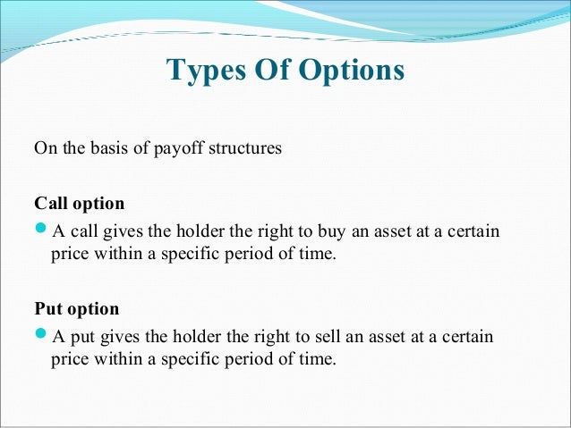 Types Of Options On the basis of payoff structures Call option A call gives the holder the right to buy an asset at a cer...