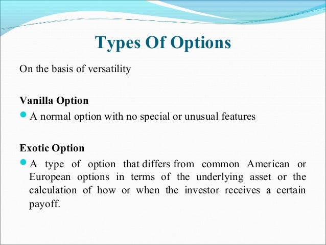 Types Of Options On the basis of versatility Vanilla Option A normal option with no special or unusual features Exotic Op...