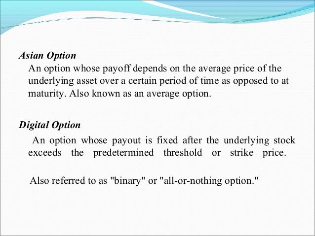 Asian Option An option whose payoff depends on the average price of the underlying asset over a certain period of time as ...