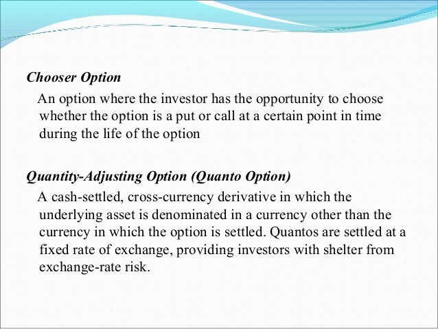 Chooser Option An option where the investor has the opportunity to choose whether the option is a put or call at a certain...