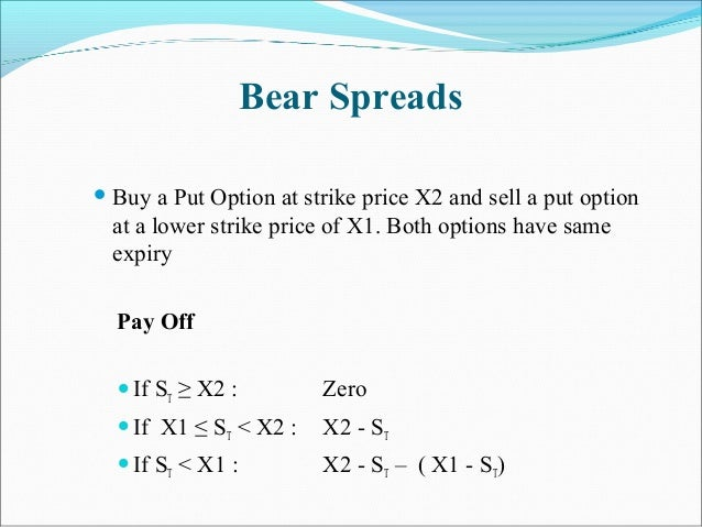 Bear Spreads  Buy a Put Option at strike price X2 and sell a put option at a lower strike price of X1. Both options have ...