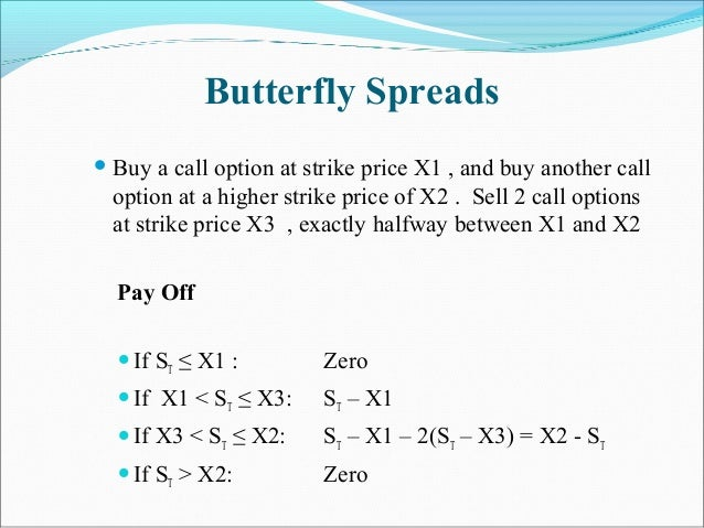 Butterfly Spreads  Buy a call option at strike price X1 , and buy another call option at a higher strike price of X2 . Se...