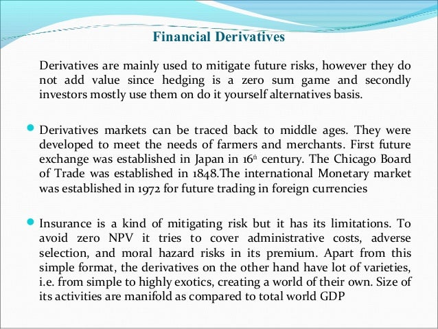 Financial Derivatives Derivatives are mainly used to mitigate future risks, however they do not add value since hedging is...