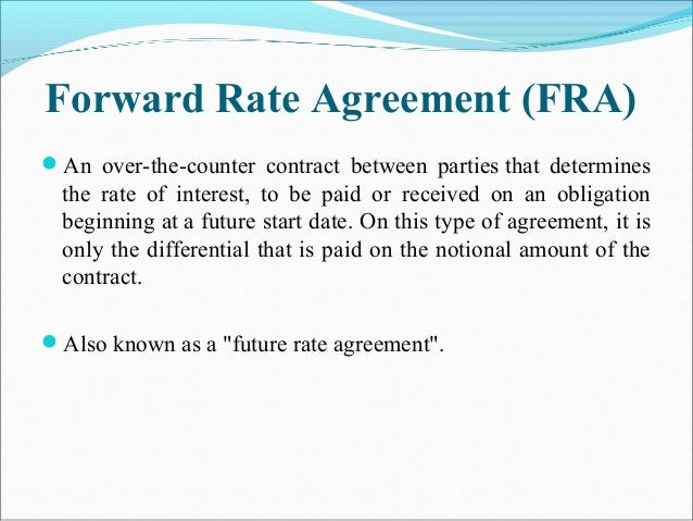 Forward Rate Agreement (FRA) An over-the-counter contract between parties that determines the rate of interest, to be pai...