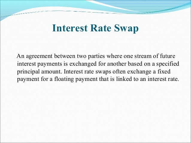 Interest Rate Swap An agreement between two parties where one stream of future interest payments is exchanged for another ...