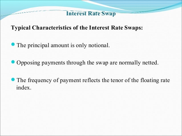 Interest Rate Swap Typical Characteristics of the Interest Rate Swaps: The principal amount is only notional. Opposing p...