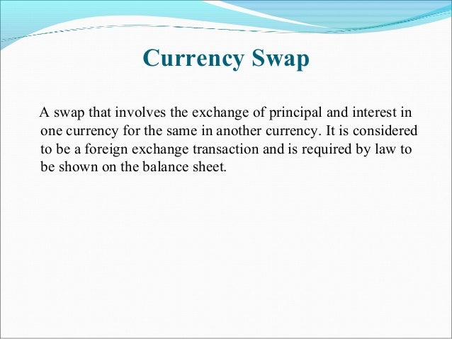 Currency Swap A swap that involves the exchange of principal and interest in one currency for the same in another currency...