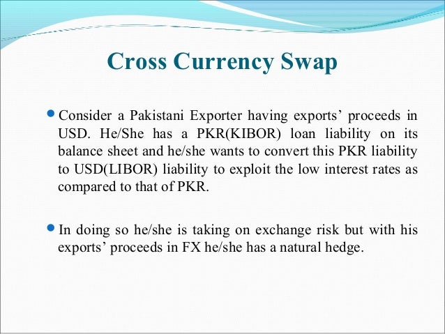 Cross Currency Swap Consider a Pakistani Exporter having exports' proceeds in USD. He/She has a PKR(KIBOR) loan liability...