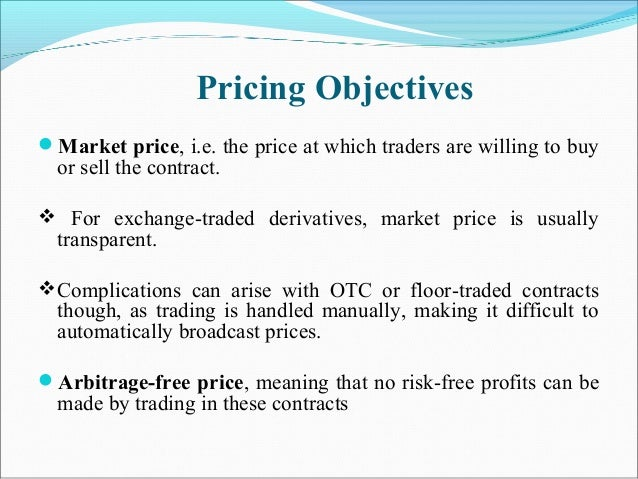 Pricing Objectives Market price, i.e. the price at which traders are willing to buy or sell the contract.  For exchange-...